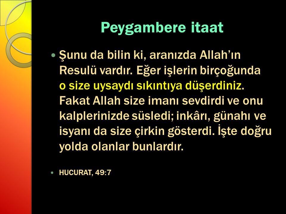 Peygambere itaat Şunu da bilin ki, aranızda Allah'ın Resulü vardır. Eğer işlerin birçoğunda o size uysaydı sıkıntıya düşerdiniz. Fakat Allah size iman