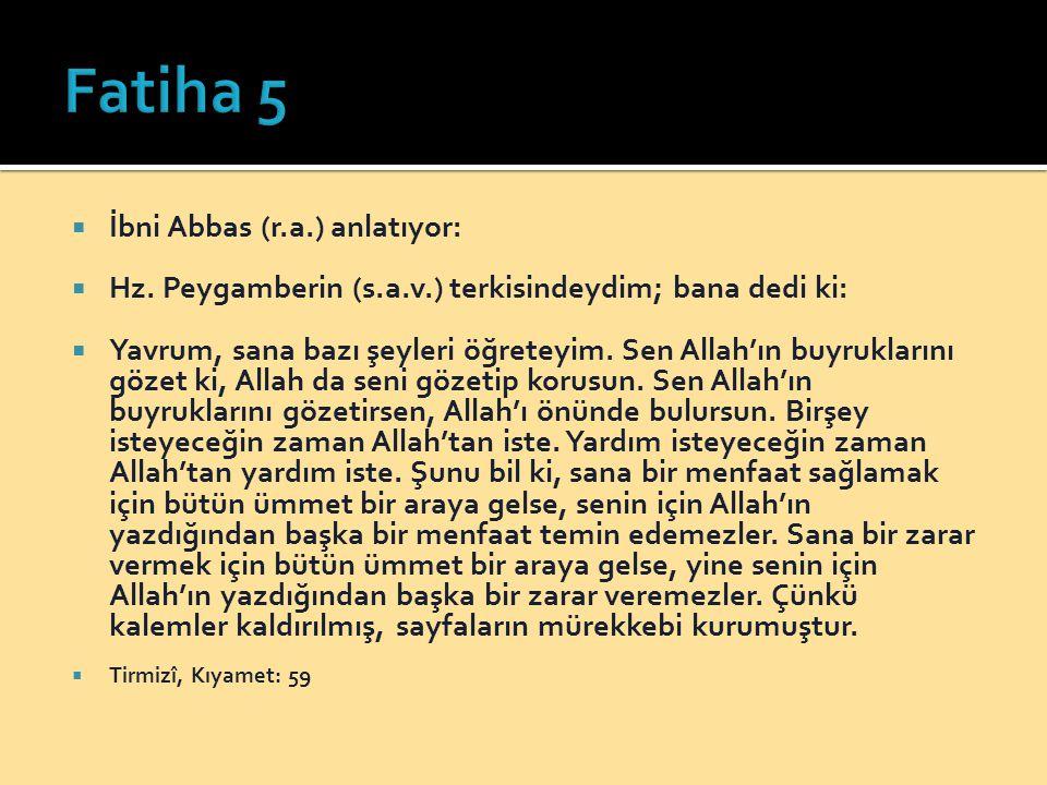  İbni Abbas (r.a.) anlatıyor:  Hz. Peygamberin (s.a.v.) terkisindeydim; bana dedi ki:  Yavrum, sana bazı şeyleri öğreteyim. Sen Allah'ın buyrukları