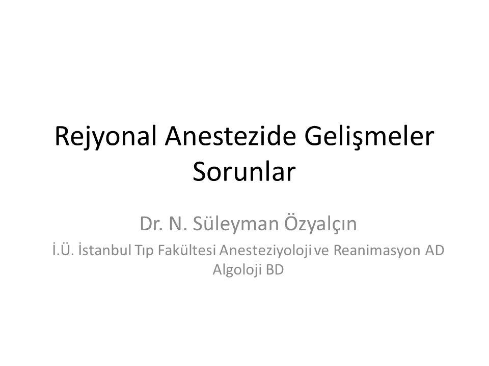 Rejyonal Anestezide Gelişmeler Sorunlar Dr. N. Süleyman Özyalçın İ.Ü. İstanbul Tıp Fakültesi Anesteziyoloji ve Reanimasyon AD Algoloji BD