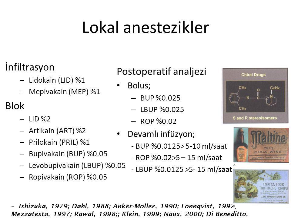 Lokal anestezikler İnfiltrasyon – Lidokain (LID) %1 – Mepivakain (MEP) %1 Blok – LID %2 – Artikain (ART) %2 – Prilokain (PRIL) %1 – Bupivakain (BUP) %0.05 – Levobupivakain (LBUP) %0.05 – Ropivakain (ROP) %0.05 Postoperatif analjezi Bolus; – BUP %0.025 – LBUP %0.025 – ROP %0.02 Devamlı infüzyon; - BUP %0.0125> 5-10 ml/saat - ROP %0.02>5 – 15 ml/saat - LBUP %0.0125 >5- 15 ml/saat – Ishizuka, 1979; Dahl, 1988; Anker-Moller, 1990; Lonnqvist, 1992; Mezzatesta, 1997; Rawal, 1998;; Klein, 1999; Naux, 2000; Di Beneditto, 2002
