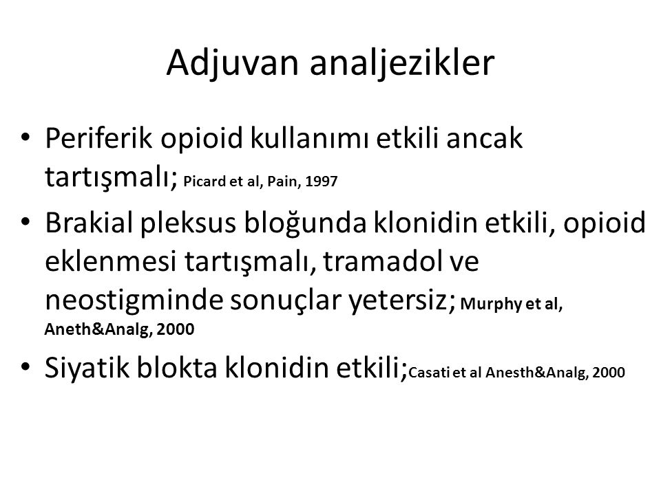 Adjuvan analjezikler Periferik opioid kullanımı etkili ancak tartışmalı; Picard et al, Pain, 1997 Brakial pleksus bloğunda klonidin etkili, opioid eklenmesi tartışmalı, tramadol ve neostigminde sonuçlar yetersiz; Murphy et al, Aneth&Analg, 2000 Siyatik blokta klonidin etkili; Casati et al Anesth&Analg, 2000