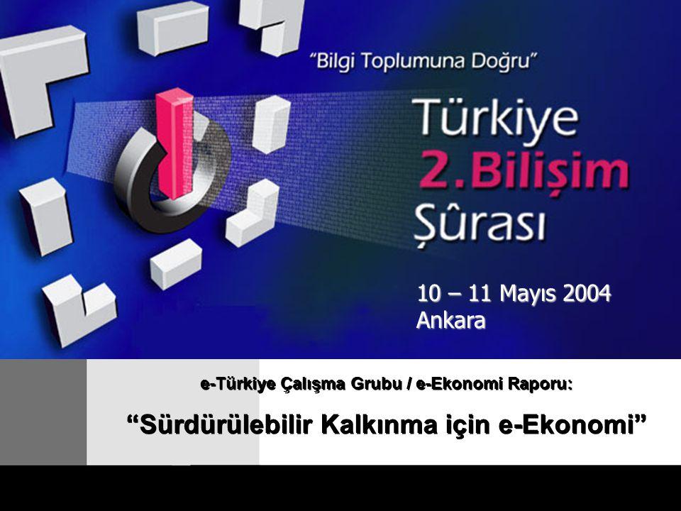 e-Türkiye Çalışma Grubu / e-Ekonomi Raporu: Sürdürülebilir Kalkınma için e-Ekonomi e-Türkiye Çalışma Grubu / e-Ekonomi Raporu: Sürdürülebilir Kalkınma için e-Ekonomi 10 – 11 Mayıs 2004 Ankara