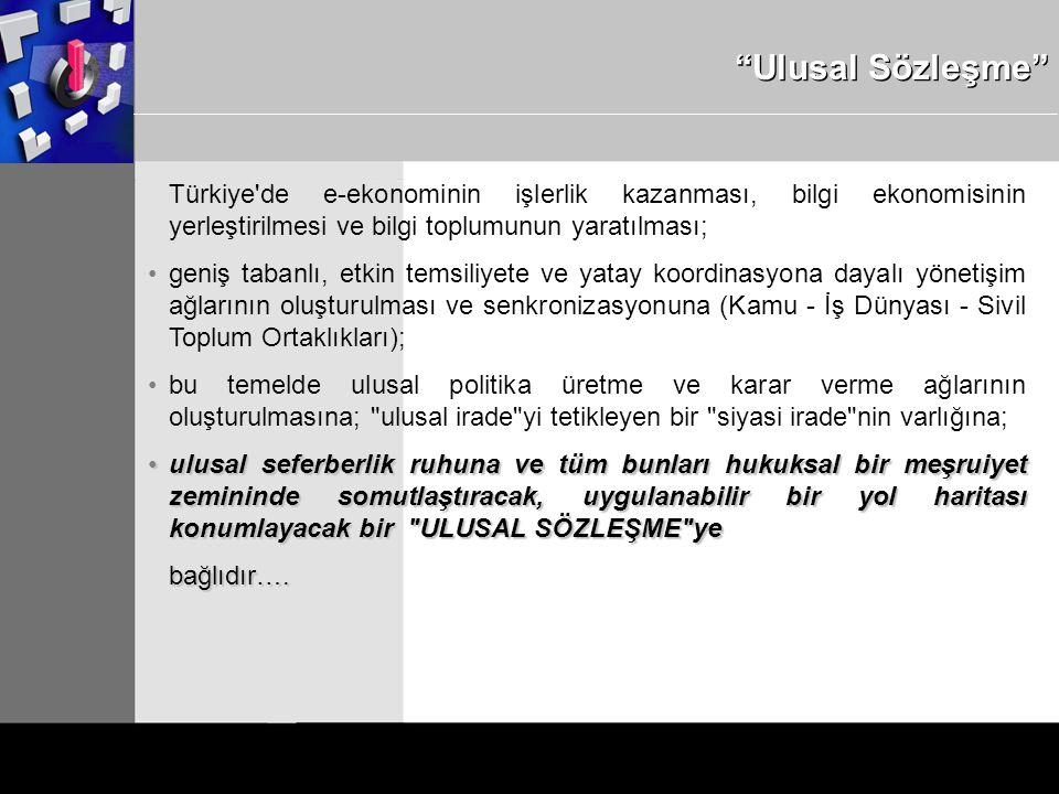 Ulusal Sözleşme Türkiye de e-ekonominin işlerlik kazanması, bilgi ekonomisinin yerleştirilmesi ve bilgi toplumunun yaratılması; geniş tabanlı, etkin temsiliyete ve yatay koordinasyona dayalı yönetişim ağlarının oluşturulması ve senkronizasyonuna (Kamu - İş Dünyası - Sivil Toplum Ortaklıkları); bu temelde ulusal politika üretme ve karar verme ağlarının oluşturulmasına; ulusal irade yi tetikleyen bir siyasi irade nin varlığına; ulusal seferberlik ruhuna ve tüm bunları hukuksal bir meşruiyet zemininde somutlaştıracak, uygulanabilir bir yol haritası konumlayacak bir ULUSAL SÖZLEŞME yeulusal seferberlik ruhuna ve tüm bunları hukuksal bir meşruiyet zemininde somutlaştıracak, uygulanabilir bir yol haritası konumlayacak bir ULUSAL SÖZLEŞME yebağlıdır….