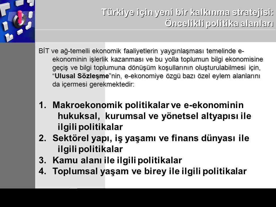 Türkiye için yeni bir kalkınma stratejisi: Öncelikli politika alanları BİT ve ağ-temelli ekonomik faaliyetlerin yaygınlaşması temelinde e- ekonominin işlerlik kazanması ve bu yolla toplumun bilgi ekonomisine geçiş ve bilgi toplumuna dönüşüm koşullarının oluşturulabilmesi için, Ulusal Sözleşme nin, e-ekonomiye özgü bazı özel eylem alanlarını da içermesi gerekmektedir: 1.Makroekonomik politikalar ve e-ekonominin hukuksal, kurumsal ve yönetsel altyapısı ile ilgili politikalar 2.Sektörel yapı, iş yaşamı ve finans dünyası ile ilgili politikalar 3.Kamu alanı ile ilgili politikalar 4.Toplumsal yaşam ve birey ile ilgili politikalar