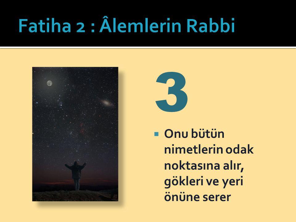 3  Onu bütün nimetlerin odak noktasına alır, gökleri ve yeri önüne serer
