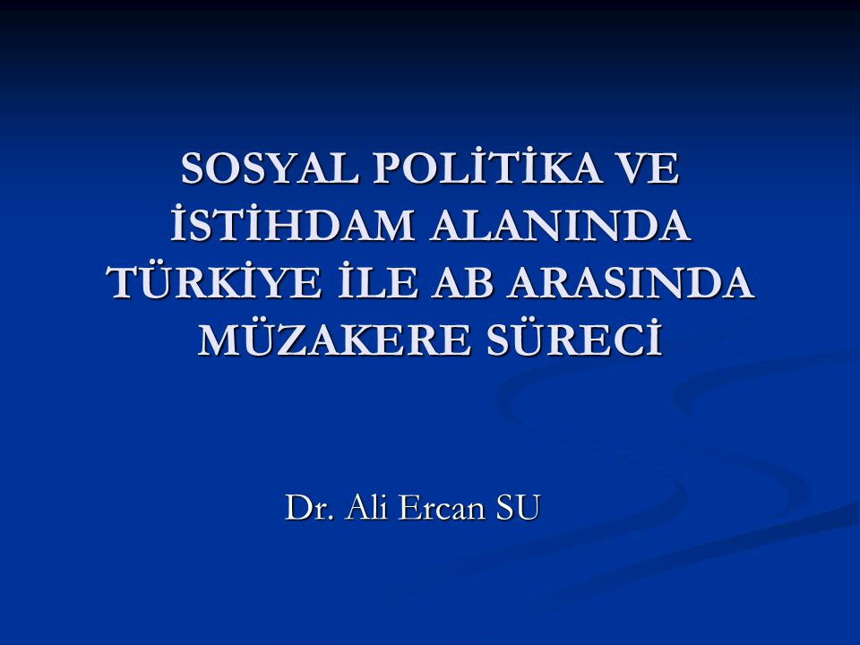SOSYAL POLİTİKA VE İSTİHDAM ALANINDA TÜRKİYE İLE AB ARASINDA MÜZAKERE SÜRECİ Dr. Ali Ercan SU