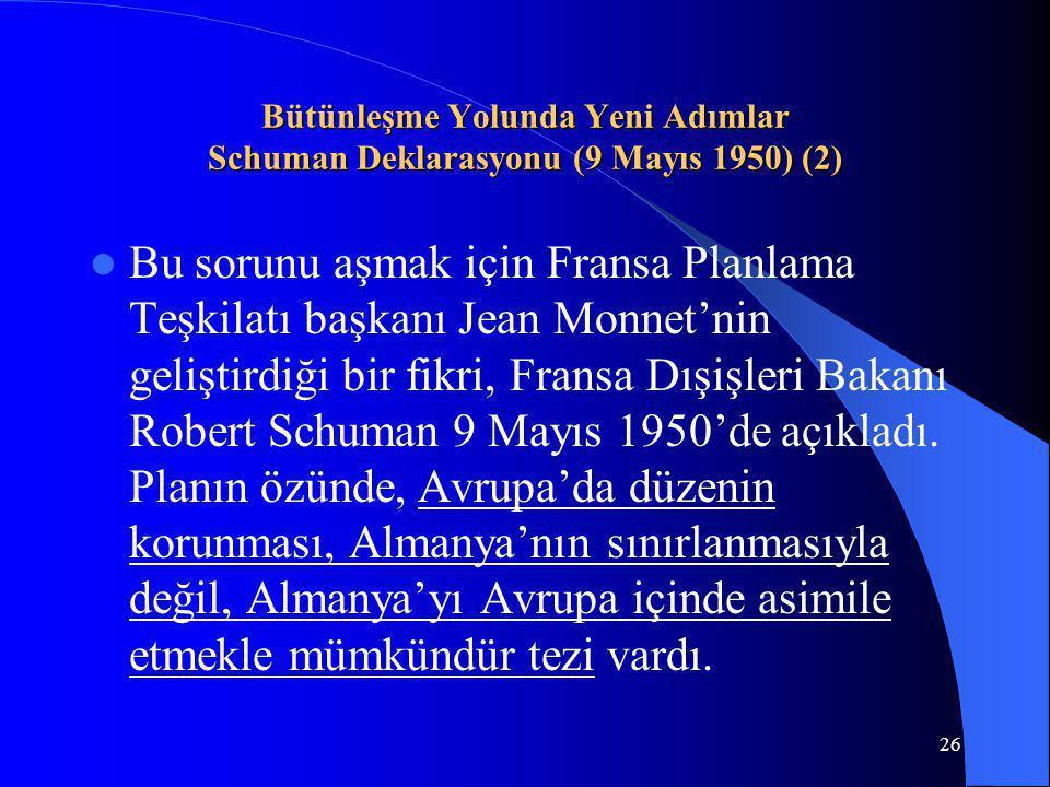 26 Bütünleşme Yolunda Yeni Adımlar Schuman Deklarasyonu (9 Mayıs 1950) (2) Bu sorunu aşmak için Fransa Planlama Teşkilatı başkanı Jean Monnet'nin geli