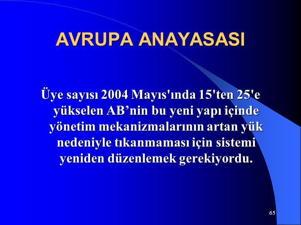 65 AVRUPA ANAYASASI Üye sayısı 2004 Mayıs'ında 15'ten 25'e yükselen AB'nin bu yeni yapı içinde yönetim mekanizmalarının artan yük nedeniyle tıkanmamas
