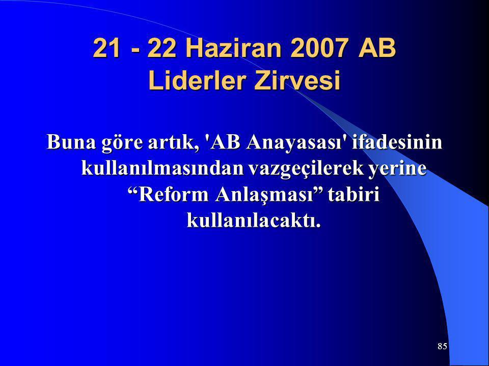 """85 21 - 22 Haziran 2007 AB Liderler Zirvesi Buna göre artık, 'AB Anayasası' ifadesinin kullanılmasından vazgeçilerek yerine """"Reform Anlaşması"""" tabiri"""