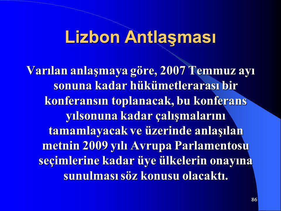86 Lizbon Antlaşması Varılan anlaşmaya göre, 2007 Temmuz ayı sonuna kadar hükümetlerarası bir konferansın toplanacak, bu konferans yılsonuna kadar çal