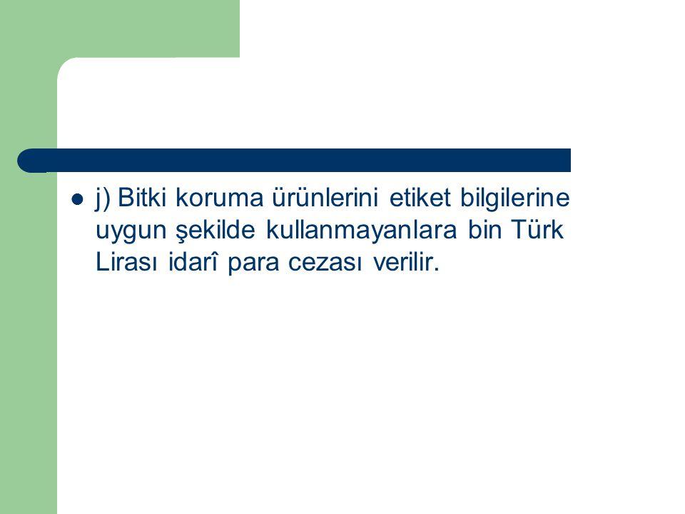 j) Bitki koruma ürünlerini etiket bilgilerine uygun şekilde kullanmayanlara bin Türk Lirası idarî para cezası verilir.