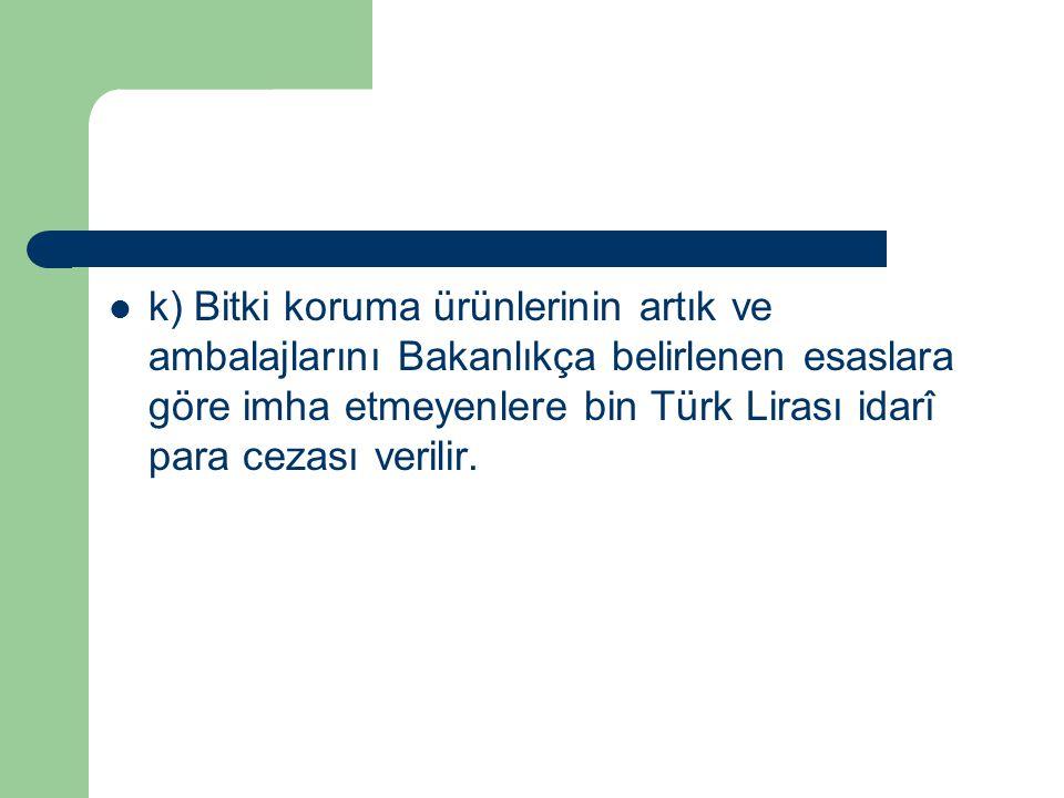 k) Bitki koruma ürünlerinin artık ve ambalajlarını Bakanlıkça belirlenen esaslara göre imha etmeyenlere bin Türk Lirası idarî para cezası verilir.