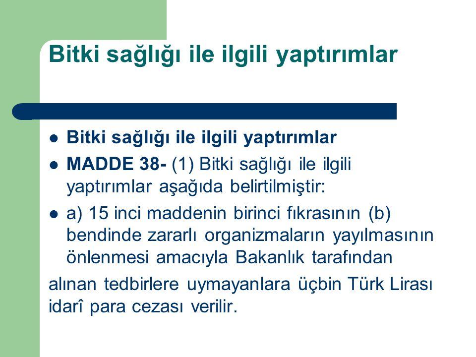 Bitki sağlığı ile ilgili yaptırımlar MADDE 38- (1) Bitki sağlığı ile ilgili yaptırımlar aşağıda belirtilmiştir: a) 15 inci maddenin birinci fıkrasının (b) bendinde zararlı organizmaların yayılmasının önlenmesi amacıyla Bakanlık tarafından alınan tedbirlere uymayanlara üçbin Türk Lirası idarî para cezası verilir.
