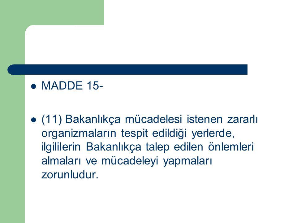 MADDE 15- (11) Bakanlıkça mücadelesi istenen zararlı organizmaların tespit edildiği yerlerde, ilgililerin Bakanlıkça talep edilen önlemleri almaları ve mücadeleyi yapmaları zorunludur.