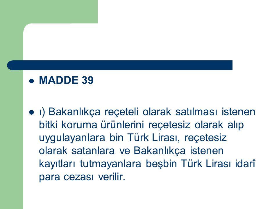 MADDE 39 ı) Bakanlıkça reçeteli olarak satılması istenen bitki koruma ürünlerini reçetesiz olarak alıp uygulayanlara bin Türk Lirası, reçetesiz olarak satanlara ve Bakanlıkça istenen kayıtları tutmayanlara beşbin Türk Lirası idarî para cezası verilir.