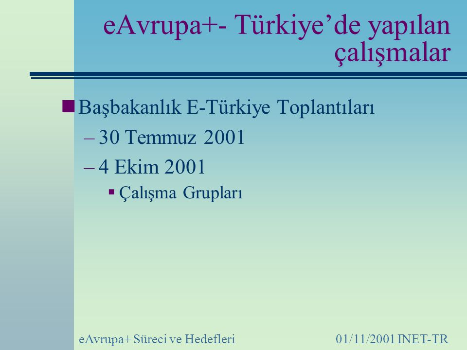 eAvrupa+ Süreci ve Hedefleri01/11/2001 INET-TR eAvrupa+- Türkiye'de yapılan çalışmalar Başbakanlık E-Türkiye Toplantıları –30 Temmuz 2001 –4 Ekim 2001  Çalışma Grupları