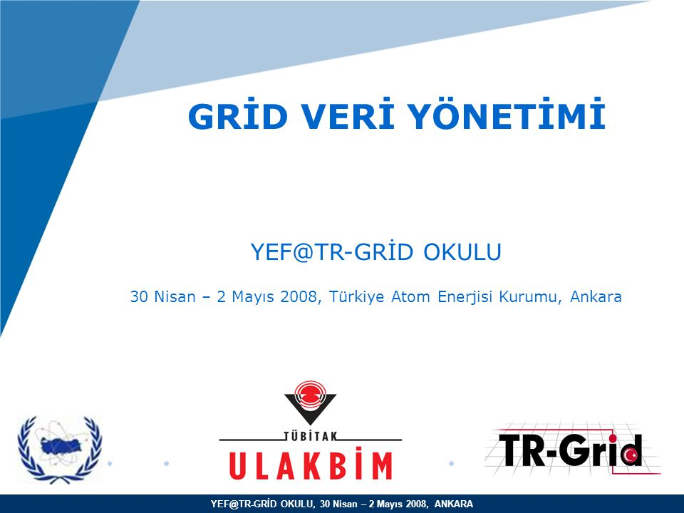 YEF@TR-GRİD OKULU, 30 Nisan – 2 Mayıs 2008, ANKARA GRİD VERİ YÖNETİMİ YEF@TR-GRİD OKULU 30 Nisan – 2 Mayıs 2008, Türkiye Atom Enerjisi Kurumu, Ankara