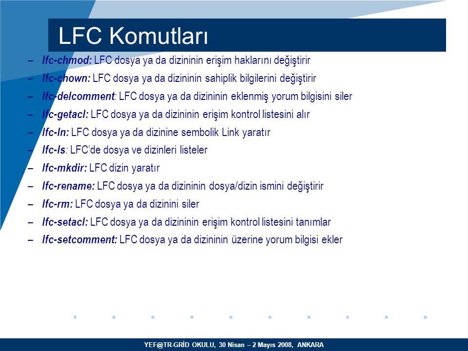 YEF@TR-GRİD OKULU, 30 Nisan – 2 Mayıs 2008, ANKARA – lfc-chmod: LFC dosya ya da dizininin erişim haklarını değiştirir – lfc-chown: LFC dosya ya da dizininin sahiplik bilgilerini değiştirir – lfc-delcomment : LFC dosya ya da dizininin eklenmiş yorum bilgisini siler – lfc-getacl: LFC dosya ya da dizininin erişim kontrol listesini alır – lfc-ln: LFC dosya ya da dizinine sembolik Link yaratır – lfc-ls : LFC'de dosya ve dizinleri listeler – lfc-mkdir: LFC dizin yaratır – lfc-rename: LFC dosya ya da dizininin dosya/dizin ismini değiştirir – lfc-rm: LFC dosya ya da dizinini siler – lfc-setacl: LFC dosya ya da dizininin erişim kontrol listesini tanımlar – lfc-setcomment: LFC dosya ya da dizininin üzerine yorum bilgisi ekler LFC Komutları