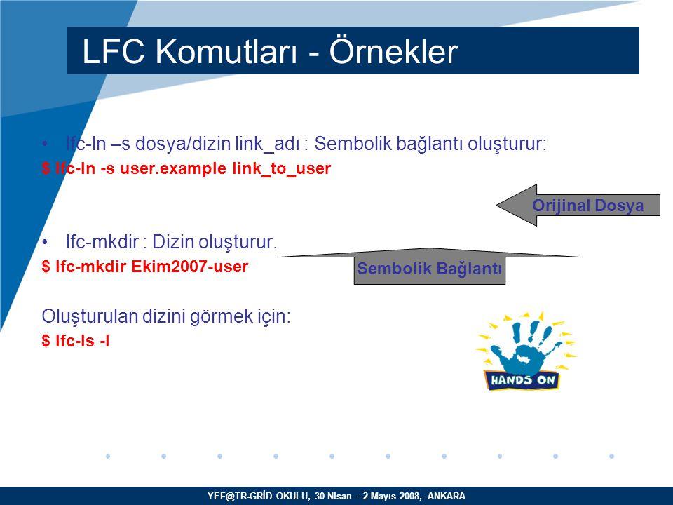 YEF@TR-GRİD OKULU, 30 Nisan – 2 Mayıs 2008, ANKARA lfc-ln –s dosya/dizin link_adı : Sembolik bağlantı oluşturur: $ lfc-ln -s user.example link_to_user lfc-mkdir : Dizin oluşturur.