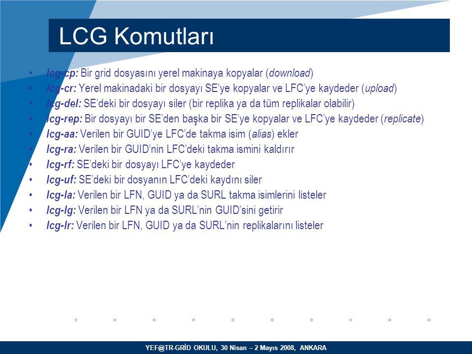 YEF@TR-GRİD OKULU, 30 Nisan – 2 Mayıs 2008, ANKARA lcg-cp: Bir grid dosyasını yerel makinaya kopyalar ( download )  lcg-cr: Yerel makinadaki bir dosyayı SE'ye kopyalar ve LFC'ye kaydeder ( upload )  lcg-del: SE'deki bir dosyayı siler (bir replika ya da tüm replikalar olabilir)  lcg-rep: Bir dosyayı bir SE'den başka bir SE'ye kopyalar ve LFC'ye kaydeder ( replicate )  lcg-aa: Verilen bir GUID'ye LFC'de takma isim ( alias ) ekler lcg-ra: Verilen bir GUID'nin LFC'deki takma ismini kaldırır lcg-rf: SE'deki bir dosyayı LFC'ye kaydeder lcg-uf: SE'deki bir dosyanın LFC'deki kaydını siler lcg-la: Verilen bir LFN, GUID ya da SURL takma isimlerini listeler lcg-lg: Verilen bir LFN ya da SURL'nin GUID'sini getirir lcg-lr: Verilen bir LFN, GUID ya da SURL'nin replikalarını listeler LCG Komutları
