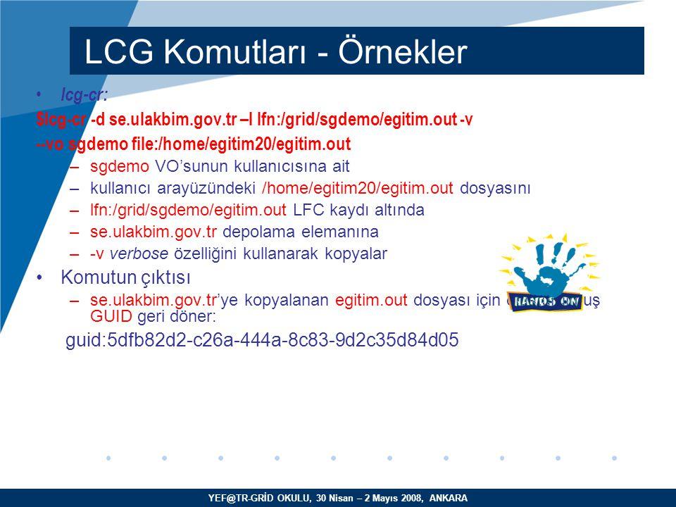 YEF@TR-GRİD OKULU, 30 Nisan – 2 Mayıs 2008, ANKARA lcg-cr: $lcg-cr -d se.ulakbim.gov.tr –l lfn:/grid/sgdemo/egitim.out -v --vo sgdemo file:/home/egitim20/egitim.out –sgdemo VO'sunun kullanıcısına ait –kullanıcı arayüzündeki /home/egitim20/egitim.out dosyasını –lfn:/grid/sgdemo/egitim.out LFC kaydı altında –se.ulakbim.gov.tr depolama elemanına –-v verbose özelliğini kullanarak kopyalar Komutun çıktısı –se.ulakbim.gov.tr'ye kopyalanan egitim.out dosyası için oluşturulmuş GUID geri döner: guid:5dfb82d2-c26a-444a-8c83-9d2c35d84d05 LCG Komutları - Örnekler