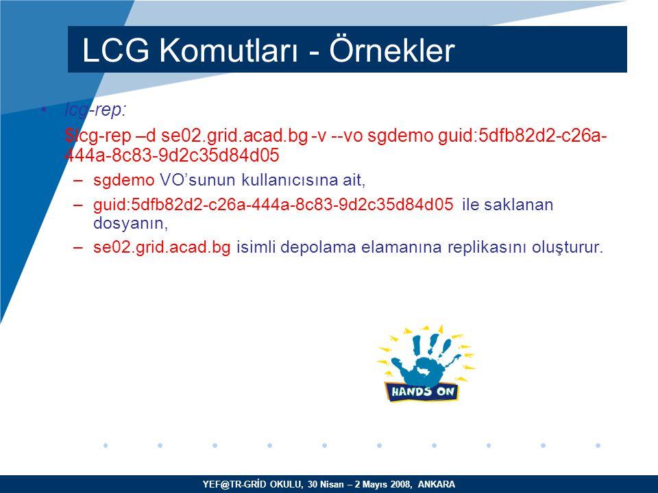 YEF@TR-GRİD OKULU, 30 Nisan – 2 Mayıs 2008, ANKARA lcg-rep: $lcg-rep –d se02.grid.acad.bg -v --vo sgdemo guid:5dfb82d2-c26a- 444a-8c83-9d2c35d84d05 –sgdemo VO'sunun kullanıcısına ait, –guid:5dfb82d2-c26a-444a-8c83-9d2c35d84d05 ile saklanan dosyanın, –se02.grid.acad.bg isimli depolama elamanına replikasını oluşturur.