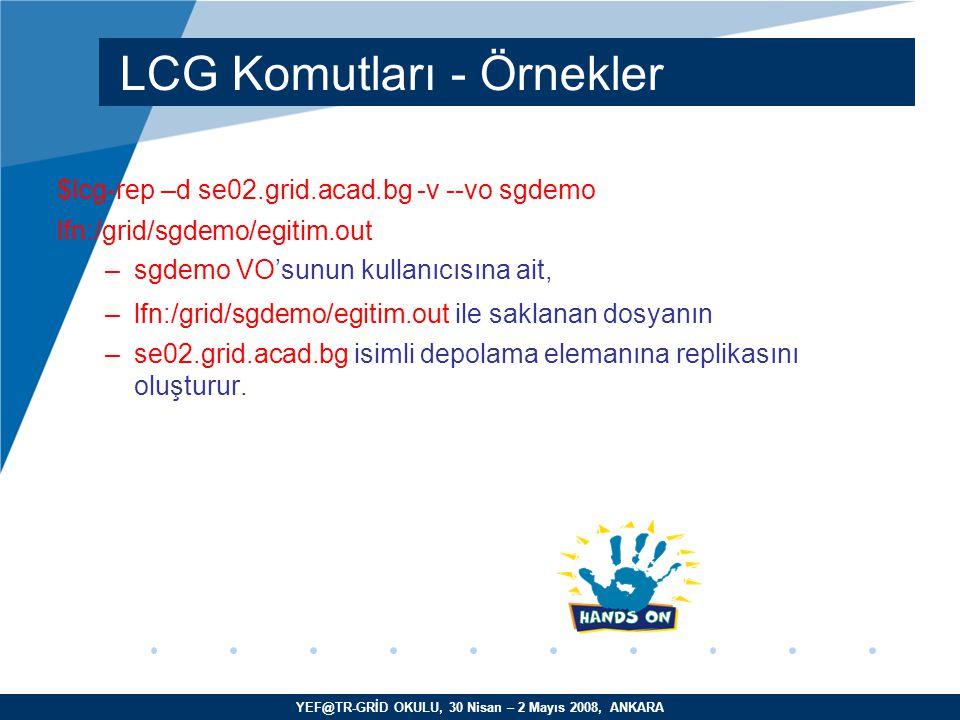 YEF@TR-GRİD OKULU, 30 Nisan – 2 Mayıs 2008, ANKARA $lcg-rep –d se02.grid.acad.bg -v --vo sgdemo lfn:/grid/sgdemo/egitim.out –sgdemo VO'sunun kullanıcısına ait, –lfn:/grid/sgdemo/egitim.out ile saklanan dosyanın –se02.grid.acad.bg isimli depolama elemanına replikasını oluşturur.