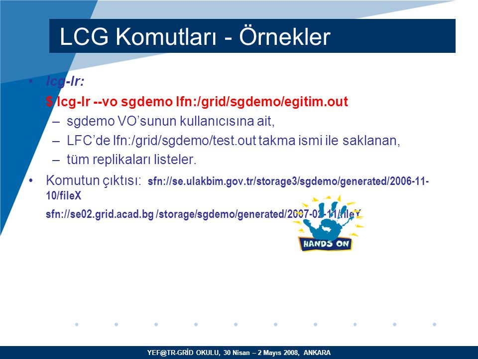 YEF@TR-GRİD OKULU, 30 Nisan – 2 Mayıs 2008, ANKARA lcg-lr: $ lcg-lr --vo sgdemo lfn:/grid/sgdemo/egitim.out –sgdemo VO'sunun kullanıcısına ait, –LFC'de lfn:/grid/sgdemo/test.out takma ismi ile saklanan, –tüm replikaları listeler.