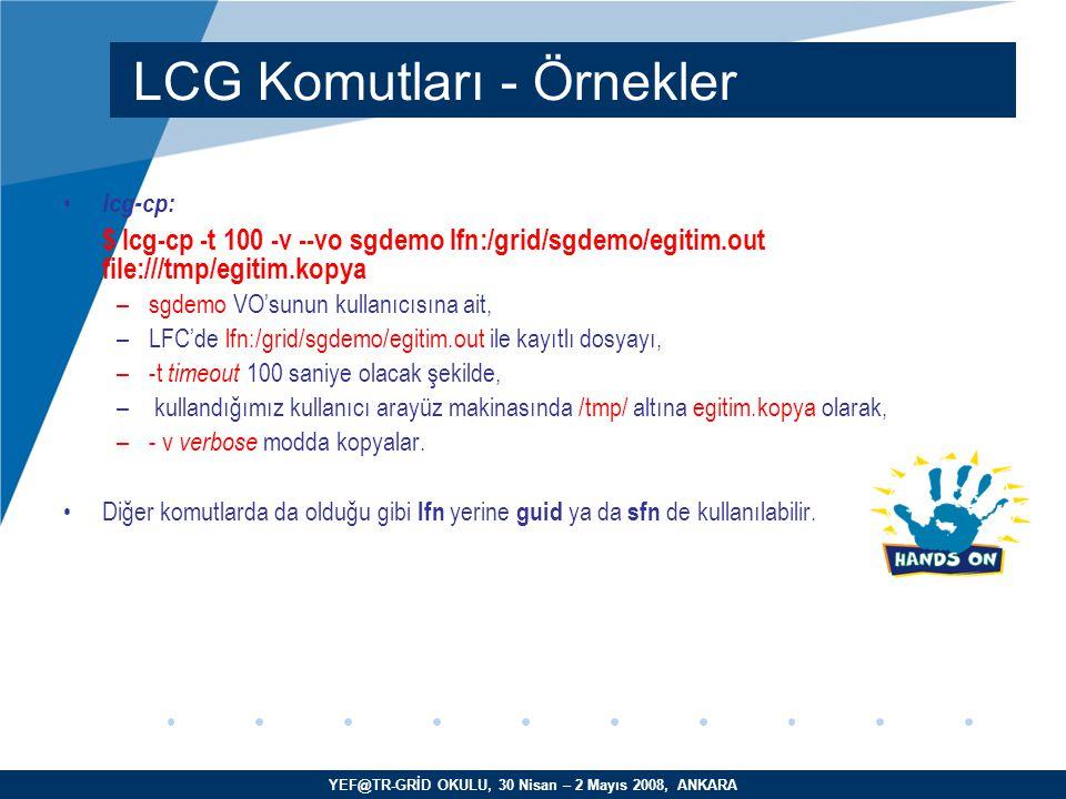 YEF@TR-GRİD OKULU, 30 Nisan – 2 Mayıs 2008, ANKARA lcg-cp: $ lcg-cp -t 100 -v --vo sgdemo lfn:/grid/sgdemo/egitim.out file:///tmp/egitim.kopya –sgdemo VO'sunun kullanıcısına ait, –LFC'de lfn:/grid/sgdemo/egitim.out ile kayıtlı dosyayı, –-t timeout 100 saniye olacak şekilde, – kullandığımız kullanıcı arayüz makinasında /tmp/ altına egitim.kopya olarak, –- v verbose modda kopyalar.