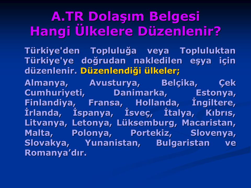 A.TR Dolaşım Belgesi Hangi Ülkelere Düzenlenir? Türkiye'den Topluluğa veya Topluluktan Türkiye'ye doğrudan nakledilen eşya için düzenlenir. Düzenlendi