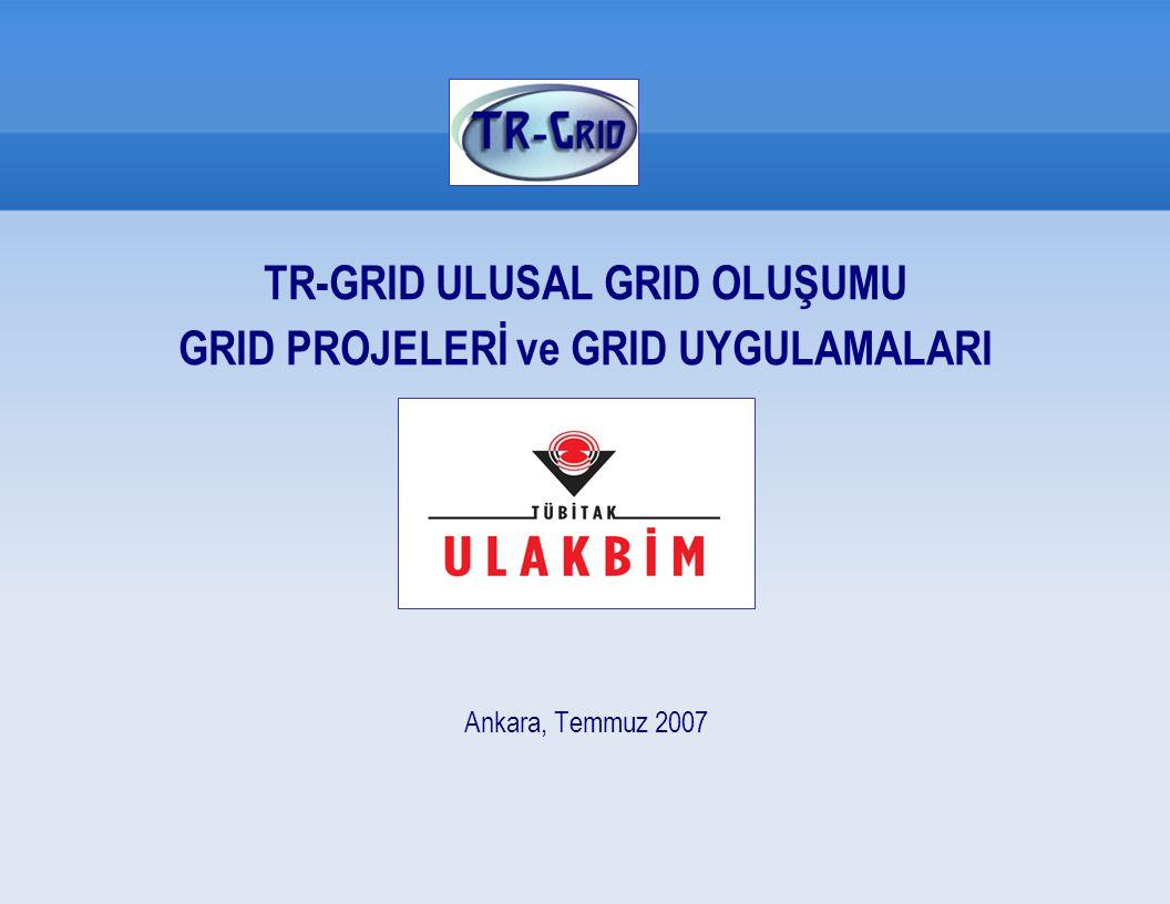 TR-GRID ULUSAL GRID OLUŞUMU GRID PROJELERİ ve GRID UYGULAMALARI Ankara, Temmuz 2007