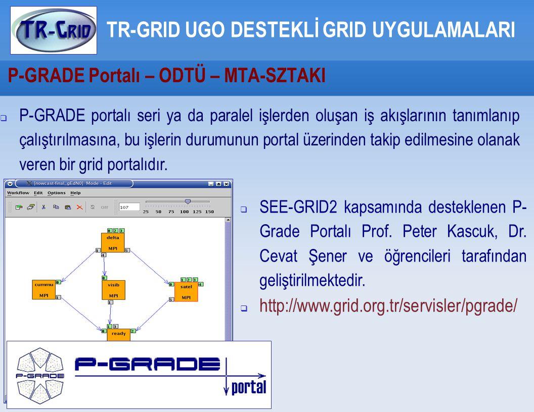 P-GRADE Portalı – ODTÜ – MTA-SZTAKI TR-GRID UGO DESTEKLİ GRID UYGULAMALARI  P-GRADE portalı seri ya da paralel işlerden oluşan iş akışlarının tanımlanıp çalıştırılmasına, bu işlerin durumunun portal üzerinden takip edilmesine olanak veren bir grid portalıdır.