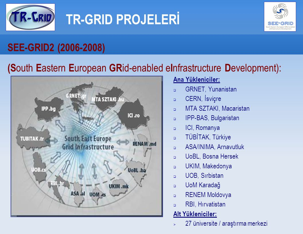 TR-GRID PROJELERİ SEE-GRID2 (2006-2008) ‏ (S outh E astern E uropean GR id-enabled e I nfrastructure D evelopment): Ana Yükleniciler:  GRNET, Yunanis