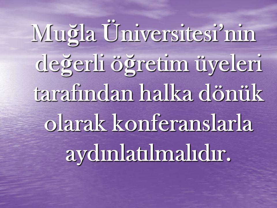 Mu ğ la Üniversitesi'nin de ğ erli ö ğ retim üyeleri tarafından halka dönük olarak konferanslarla aydınlatılmalıdır.