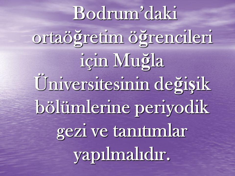 Bodrum'daki ortaö ğ retim ö ğ rencileri için Mu ğ la Üniversitesinin de ğ i ş ik bölümlerine periyodik gezi ve tanıtımlar yapılmalıdır.