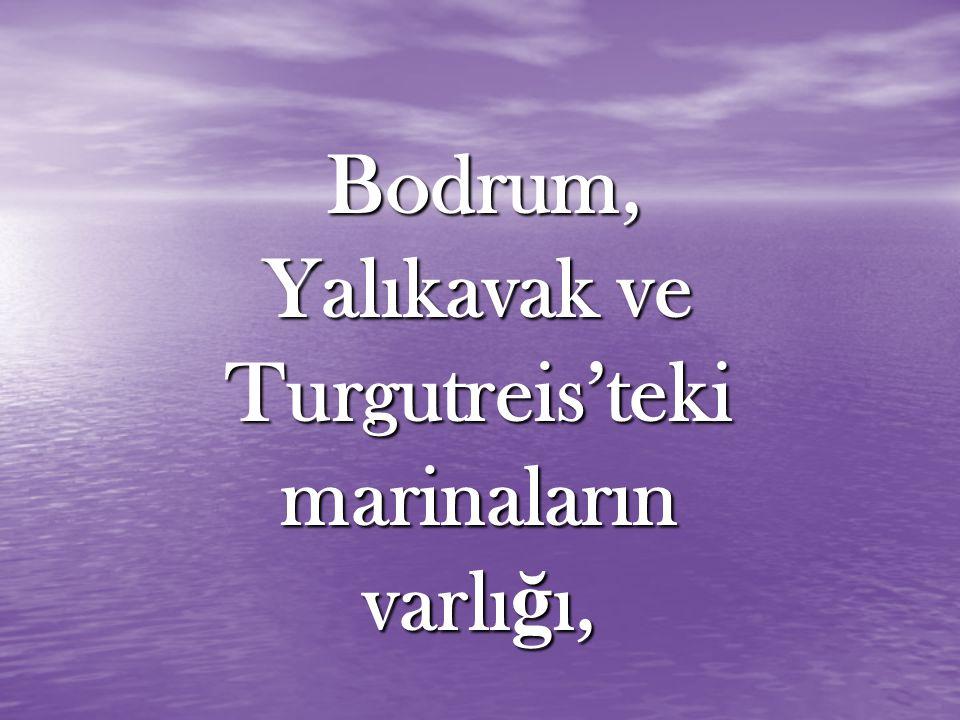 Bodrum, Yalıkavak ve Turgutreis'teki marinaların varlı ğ ı, Bodrum, Yalıkavak ve Turgutreis'teki marinaların varlı ğ ı,