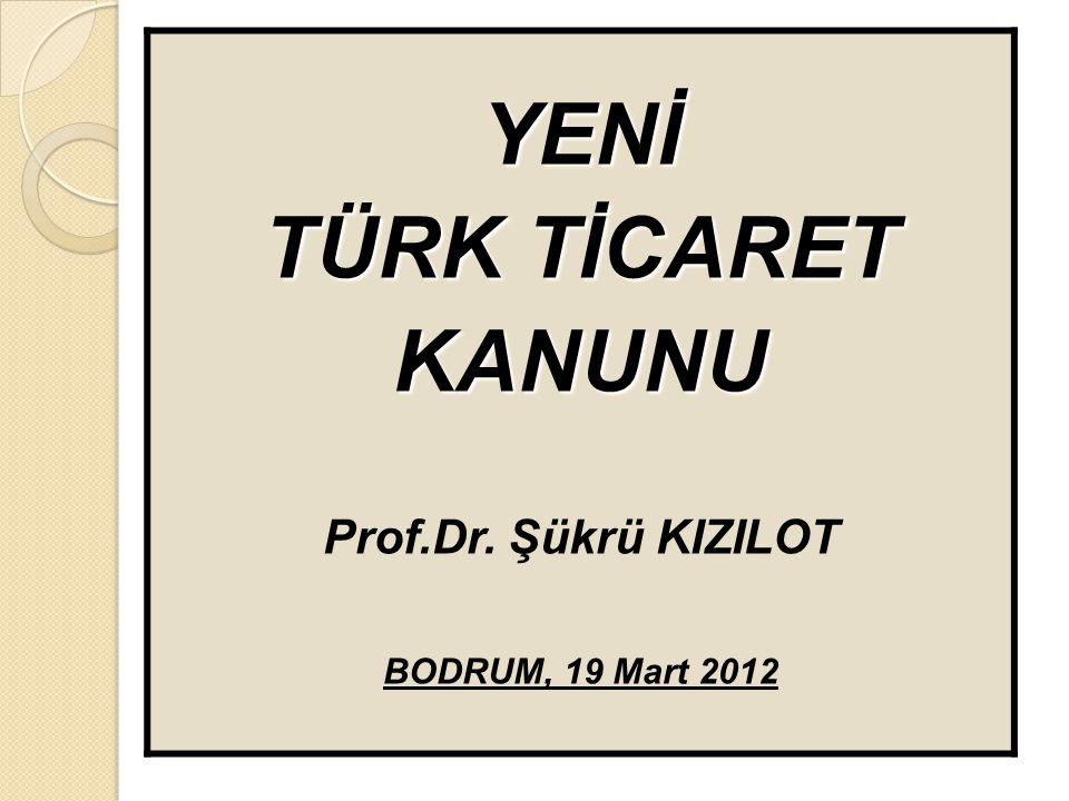 YENİ TÜRK TİCARET KANUNU Prof.Dr. Şükrü KIZILOT BODRUM, 19 Mart 2012