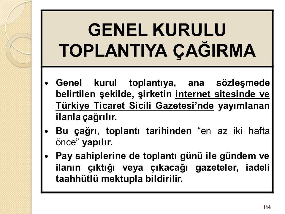 114114 GENEL KURULU TOPLANTIYA ÇAĞIRMA Genel kurul toplantıya, ana sözleşmede belirtilen şekilde, şirketin internet sitesinde ve Türkiye Ticaret Sicili Gazetesi'nde yayımlanan ilanla çağrılır.