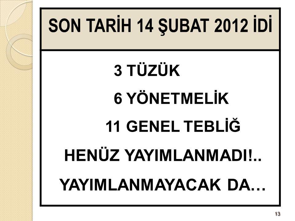 1313 SON TARİH 14 ŞUBAT 2012 İDİ 3 TÜZÜK 6 YÖNETMELİK 11 GENEL TEBLİĞ HENÜZ YAYIMLANMADI!..