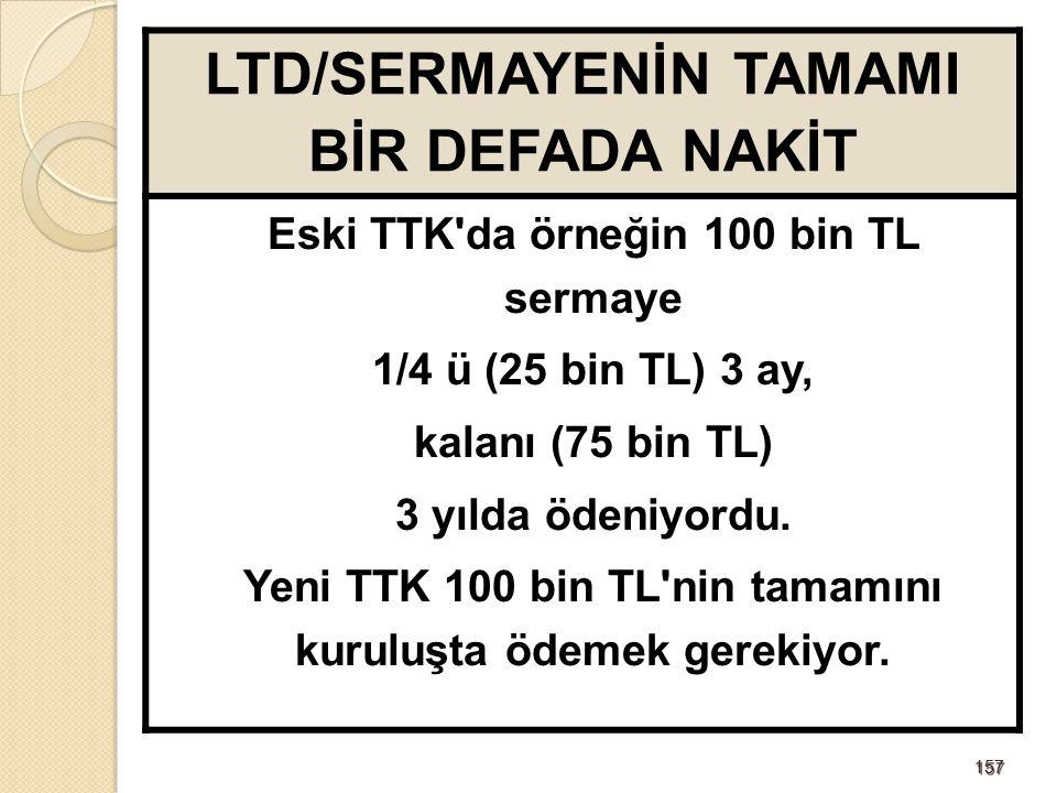 157157 LTD/SERMAYENİN TAMAMI BİR DEFADA NAKİT Eski TTK'da örneğin 100 bin TL sermaye 1/4 ü (25 bin TL) 3 ay, kalanı (75 bin TL) 3 yılda ödeniyordu. Ye