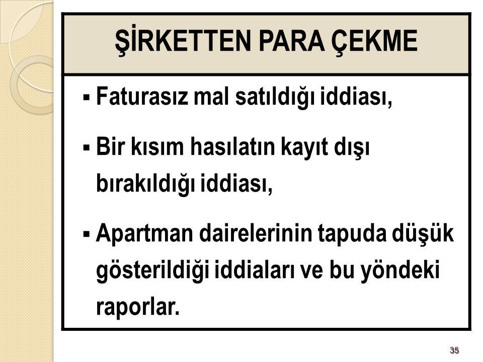 3535 ŞİRKETTEN PARA ÇEKME  Faturasız mal satıldığı iddiası,  Bir kısım hasılatın kayıt dışı bırakıldığı iddiası,  Apartman dairelerinin tapuda düşük gösterildiği iddiaları ve bu yöndeki raporlar.