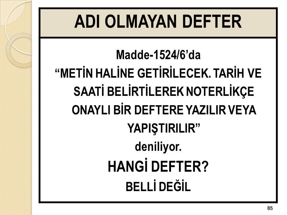 """8585 ADI OLMAYAN DEFTER Madde-1524/6'da """"METİN HALİNE GETİRİLECEK. TARİH VE SAATİ BELİRTİLEREK NOTERLİKÇE ONAYLI BİR DEFTERE YAZILIR VEYA YAPIŞTIRILIR"""