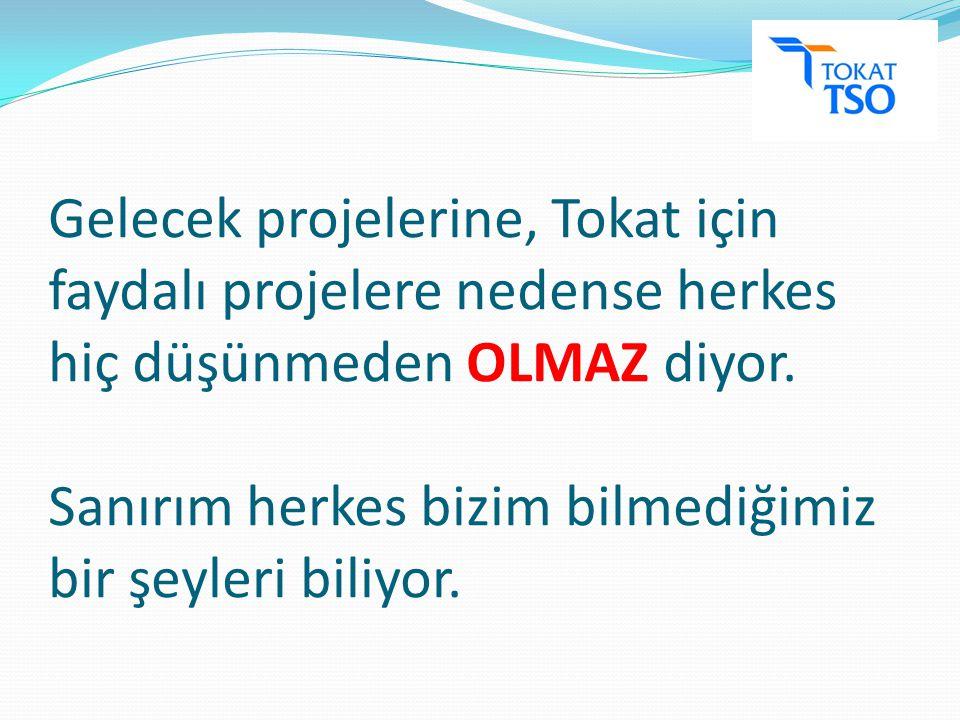 Gelecek projelerine, Tokat için faydalı projelere nedense herkes hiç düşünmeden OLMAZ diyor.