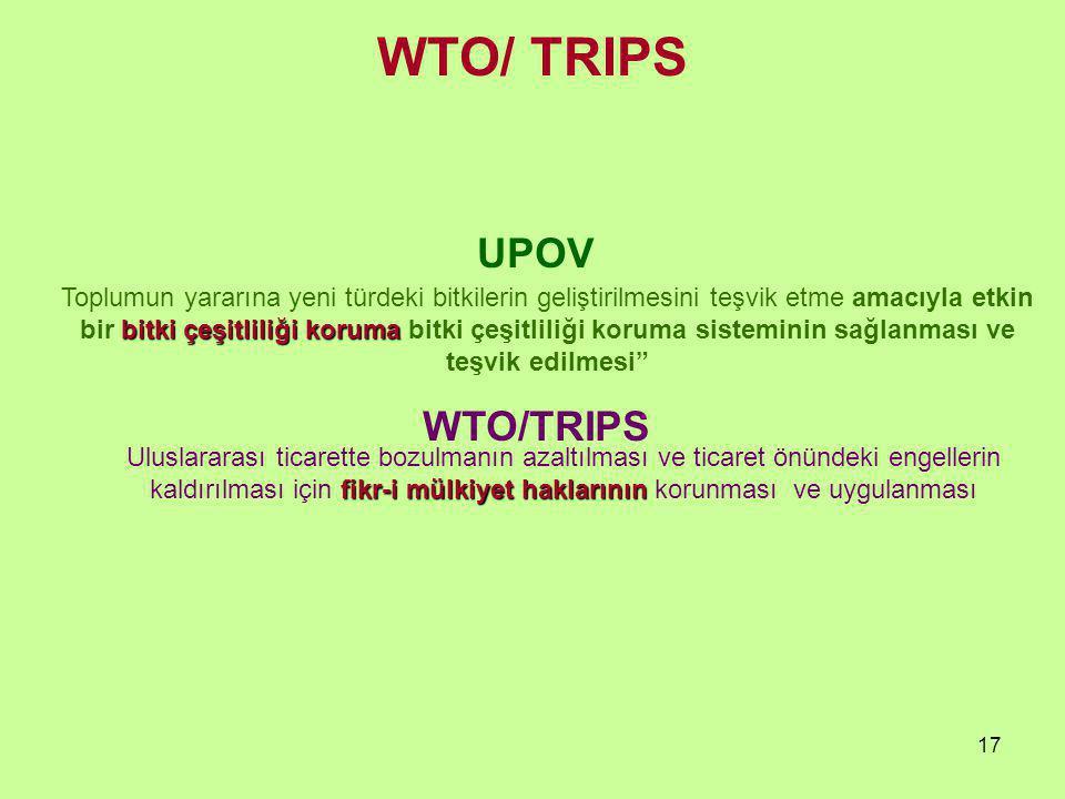 17 UPOV WTO/TRIPS bitki çeşitliliği koruma Toplumun yararına yeni türdeki bitkilerin geliştirilmesini teşvik etme amacıyla etkin bir bitki çeşitliliği koruma bitki çeşitliliği koruma sisteminin sağlanması ve teşvik edilmesi fikr-i mülkiyet haklarının Uluslararası ticarette bozulmanın azaltılması ve ticaret önündeki engellerin kaldırılması için fikr-i mülkiyet haklarının korunması ve uygulanması WTO/ TRIPS