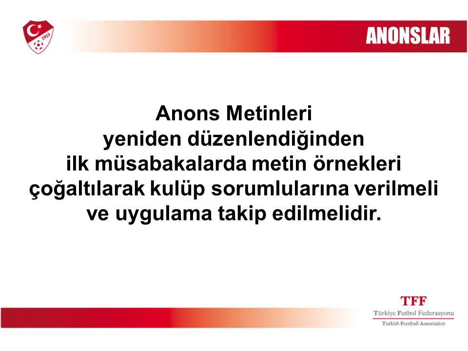 Anons Metinleri yeniden düzenlendiğinden ilk müsabakalarda metin örnekleri çoğaltılarak kulüp sorumlularına verilmeli ve uygulama takip edilmelidir. A