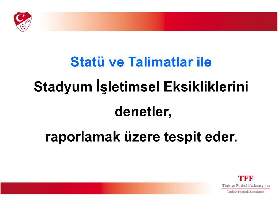 Statü ve Talimatlar ile Stadyum İşletimsel Eksikliklerini denetler, raporlamak üzere tespit eder.