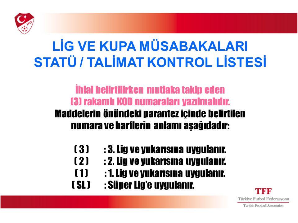 LİG VE KUPA MÜSABAKALARI STATÜ / TALİMAT KONTROL LİSTESİ İhlal belirtilirken mutlaka takip eden (3) rakamlı KOD numaraları yazılmalıdır.