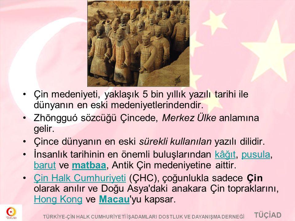 TÜÇİAD TÜRKİYE-ÇİN HALK CUMHURİYETİ İŞADAMLARI DOSTLUK VE DAYANIŞMA DERNEĞİ Çin medeniyeti, yaklaşık 5 bin yıllık yazılı tarihi ile dünyanın en eski m