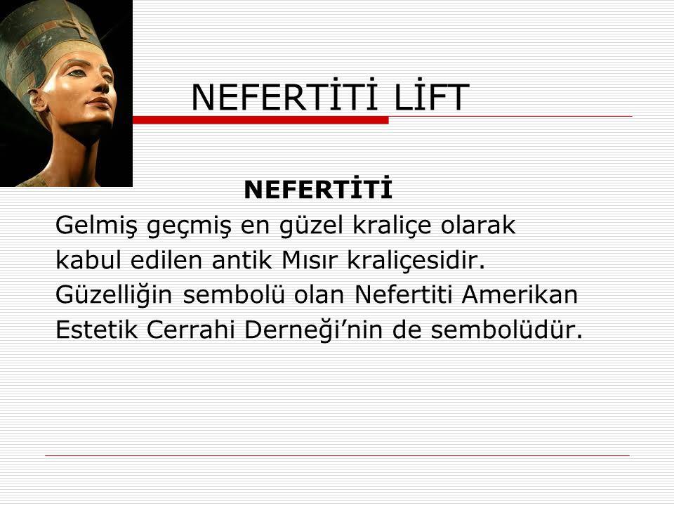 NEFERTİTİ LİFT NEFERTİTİ Gelmiş geçmiş en güzel kraliçe olarak kabul edilen antik Mısır kraliçesidir. Güzelliğin sembolü olan Nefertiti Amerikan Estet