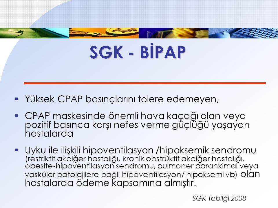 SGK - BİPAP  Yüksek CPAP basınçlarını tolere edemeyen,  CPAP maskesinde önemli hava kaçağı olan veya pozitif basınca karşı nefes verme güçlüğü yaşay